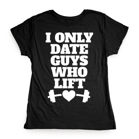 I Only Date Guys Who Lift Womens T-Shirt