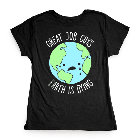 Good Job Guys Earth Is Dying Womens T-Shirt