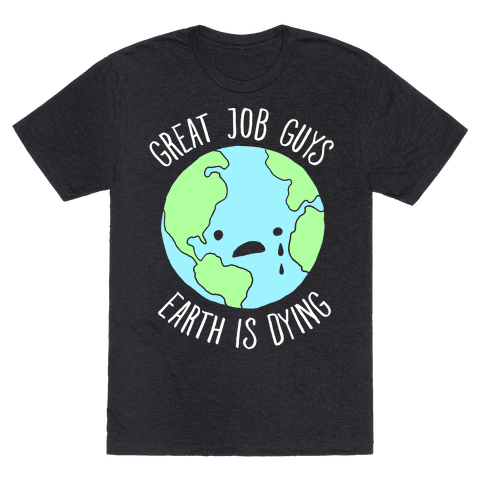 Good Job Guys Earth Is Dying
