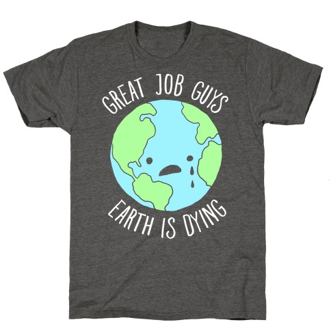 Good Job Guys Earth Is Dying T-Shirt