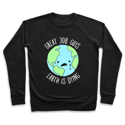 Good Job Guys Earth Is Dying Pullover