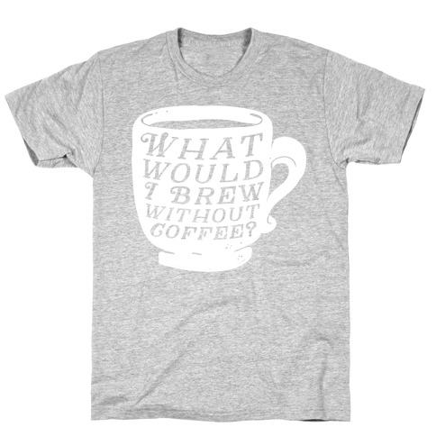 What Would I Brew Without Coffee? T-Shirt