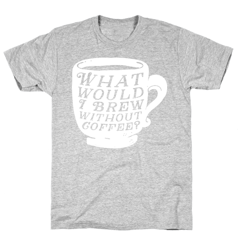 What Would I Brew Without Coffee? Mens T-Shirt