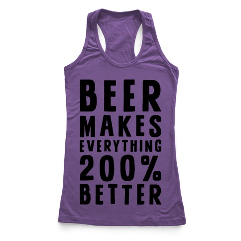 Beer Makes Everything 200% Better Racerback Tank Top