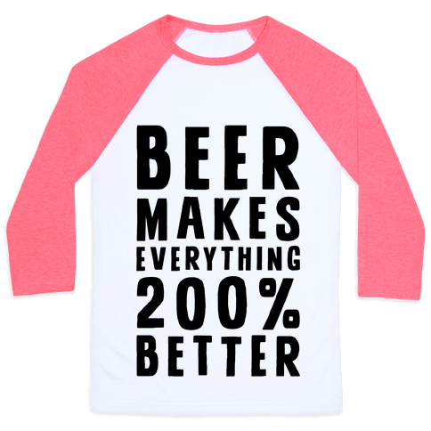 Beer Makes Everything 200% Better Baseball Tee
