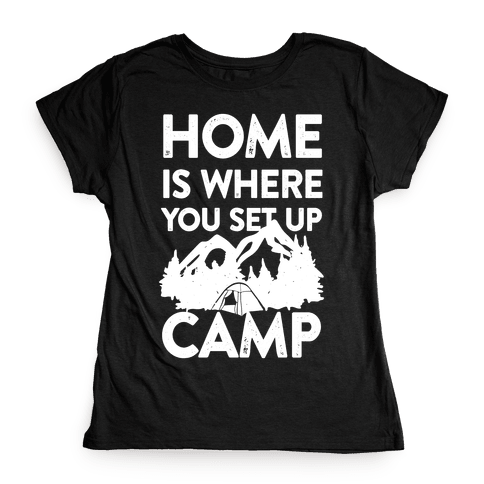Home Is Where You Set Up Camp Womens T-Shirt