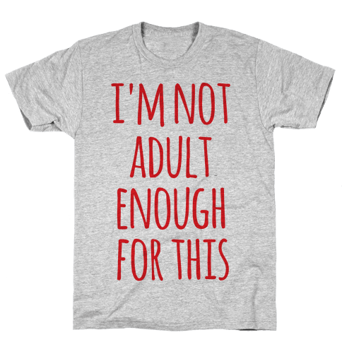 I'm Not Adult Enough For This Mens T-Shirt