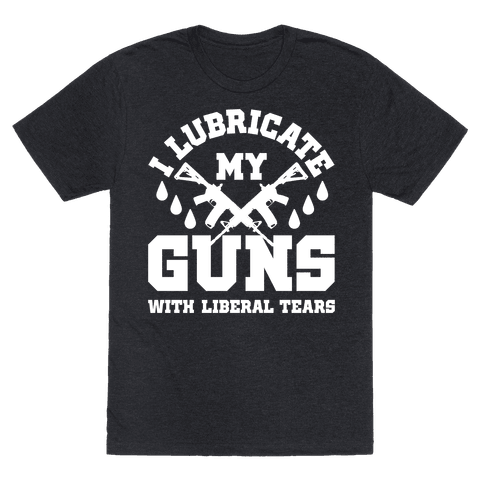I Lubricate My Gun With Liberal Tears