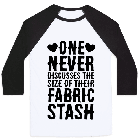 One Never Discusses The Size Of Their Fabric Stash Baseball Tee