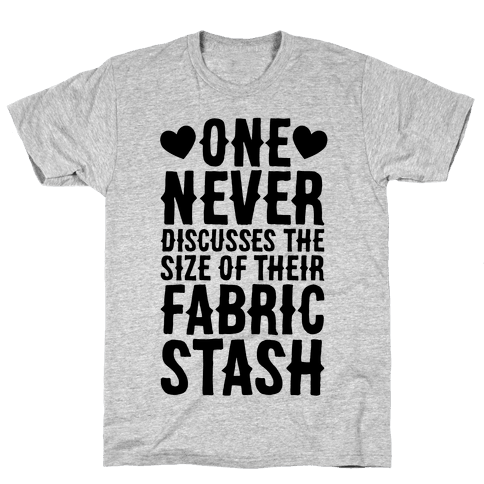 One Never Discusses The Size Of Their Fabric Stash Mens T-Shirt
