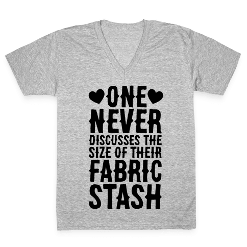 One Never Discusses The Size Of Their Fabric Stash V-Neck Tee Shirt
