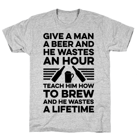 Give A Man A Beer And He Wastes An Hour Mens T-Shirt