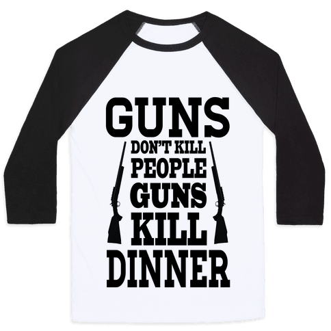 Gun's Don't Kill People. They Kill Dinner.  Baseball Tee