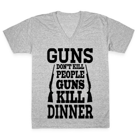 Gun's Don't Kill People. They Kill Dinner.  V-Neck Tee Shirt