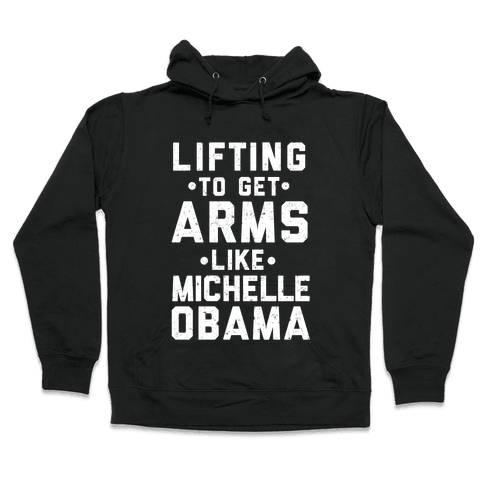 Lifting To Get Arms Like Michelle Obama Hooded Sweatshirt