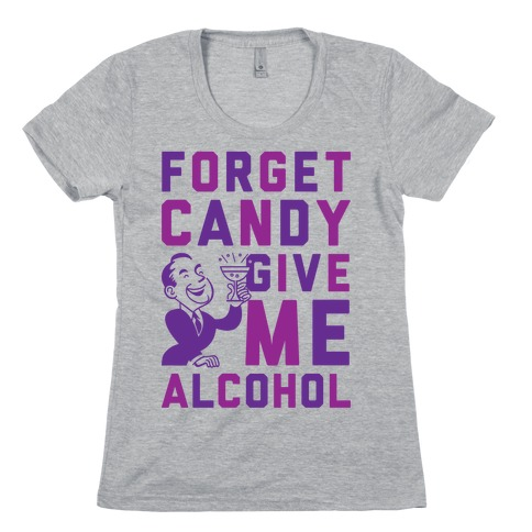 Forget Candy Give Me Alcohol Womens T-Shirt
