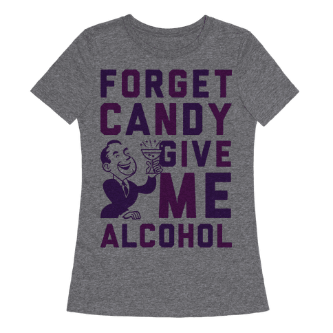 Forget Candy Give Me Alcohol