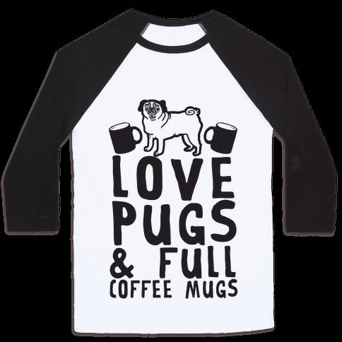 Love Pugs And Full Coffee Mugs Baseball Tee