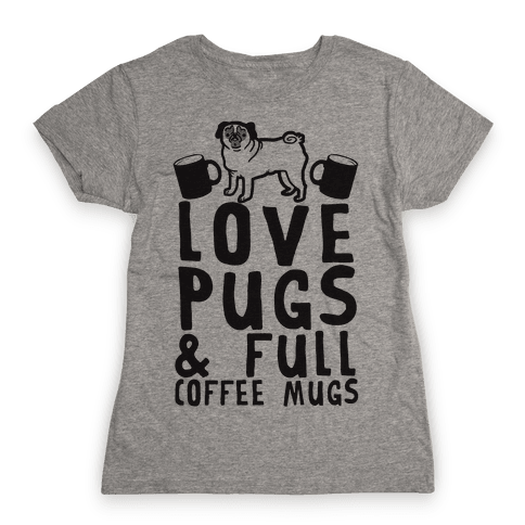 Love Pugs And Full Coffee Mugs Womens T-Shirt