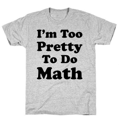 I'm Too Pretty To Do Math Mens T-Shirt