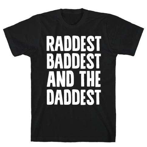 Raddest Baddest and The Daddest T-Shirt