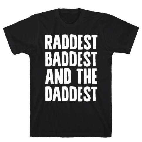 Raddest Baddest and The Daddest Mens T-Shirt
