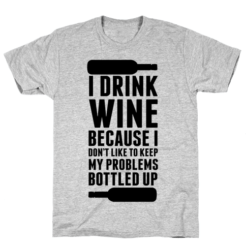 I Drink Wine because I Don't Like to Keep My Problems Bottled Up. Mens T-Shirt