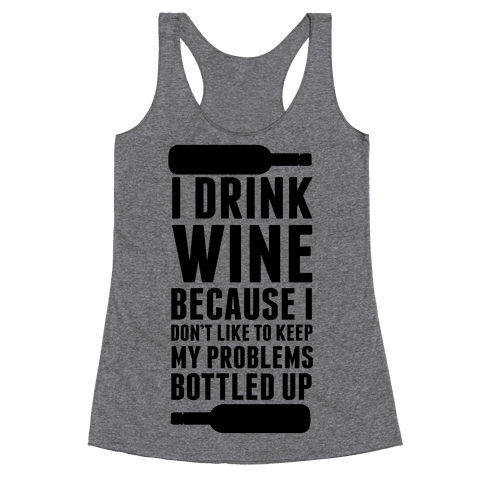 I Drink Wine because I Don't Like to Keep My Problems Bottled Up. Racerback Tank Top