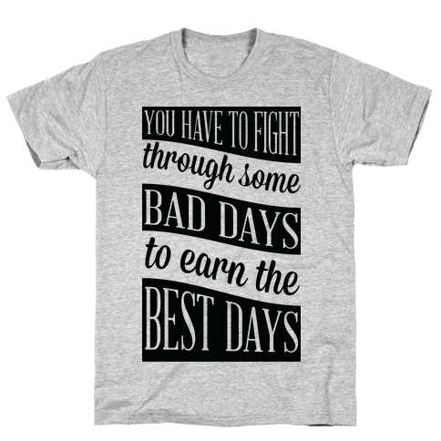 You Have to Fight Through Some Bad Days to Earn the Best Days Mens T-Shirt