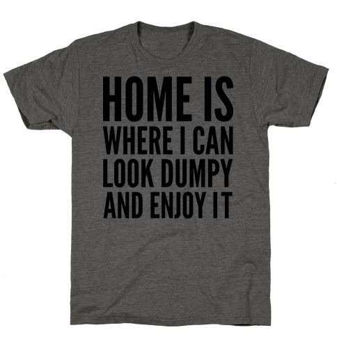 Home Is Where I Can Look Dumpy And Enjoy It T-Shirt