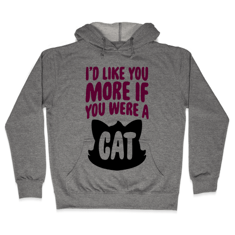 I'd Like You More If You Were A Cat Hooded Sweatshirt