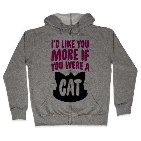 I'd Like You More If You Were A Cat Zip Hoodie