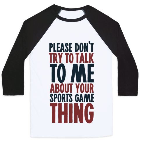 Don't Try to Talk to Me About Your Sports Game Thing Baseball Tee