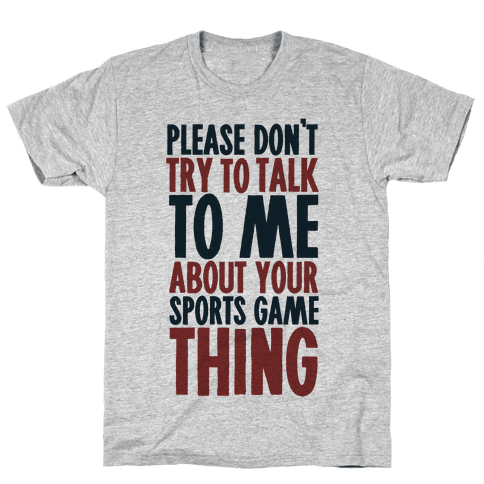Don't Try to Talk to Me About Your Sports Game Thing Mens T-Shirt