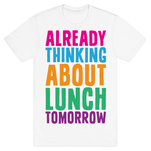 Already Thinking About Lunch Tomorrow Mens T-Shirt