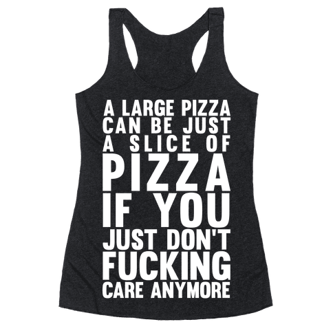 A Large Pizza Can Be A Slice Of Pizza If You Just Don't F***ing Care Anymore Racerback Tank Top