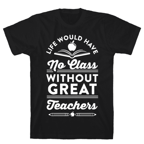 Life Would Have No Class Without Great Teachers Mens T-Shirt