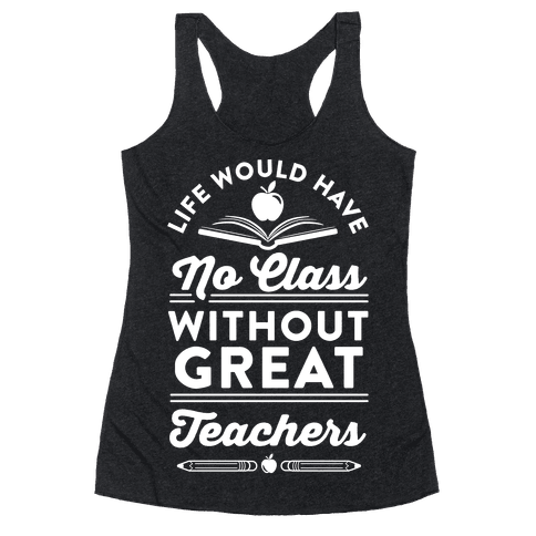 Life Would Have No Class Without Great Teachers Racerback Tank Top