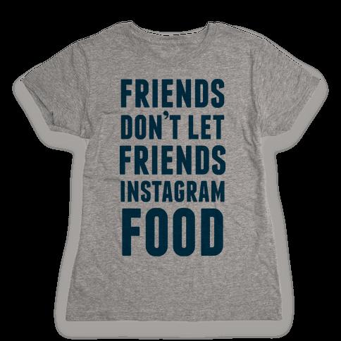 Friends Don't Let Friends Instagram Food Womens T-Shirt