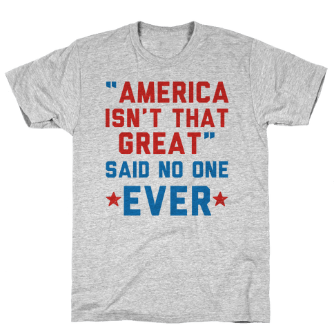 America isn't That Great Said No One Ever Mens T-Shirt