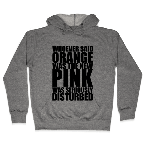 Whoever Said Orange Is The New Pink Was Seriously Disturbed Hooded Sweatshirt