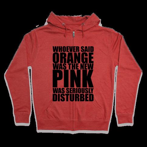 Whoever Said Orange Is The New Pink Was Seriously Disturbed Zip Hoodie