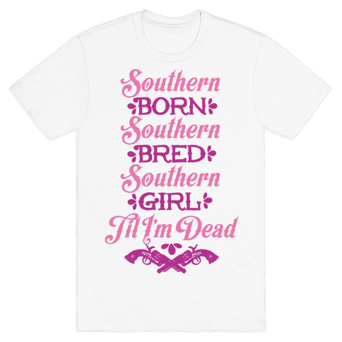 Southern Born, Southern Bred, Southern Girl 'Til I'm Dead Mens T-Shirt