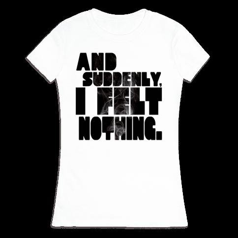And Suddenly, I Felt Nothing Womens T-Shirt