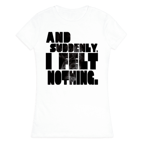 And Suddenly, I Felt Nothing Womens T-Shirt