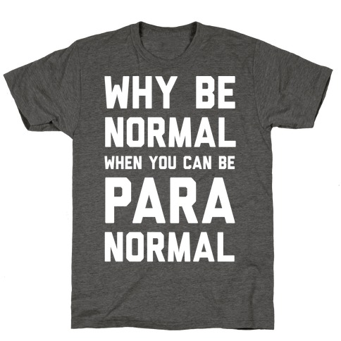 Why Be Normal When You Can Be Paranormal T-Shirt