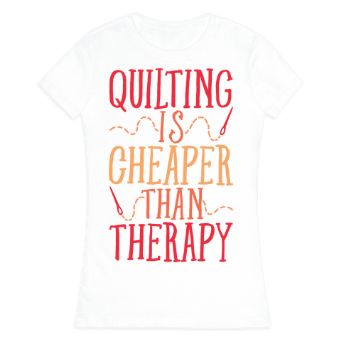 Quilting Is Cheaper Than Therapy Womens T-Shirt