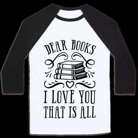 Dear Books I Love You That Is All Baseball Tee