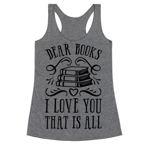 Dear Books I Love You That Is All Racerback Tank Top