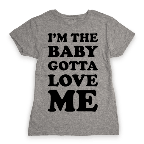 I'm the Baby Gotta Love Me Womens T-Shirt
